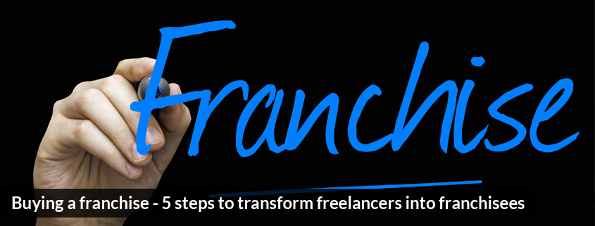 Buying a franchise - 5 steps to transform freelancers into franchisees